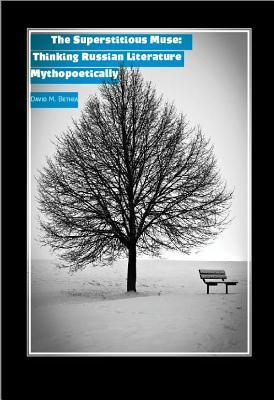 The Superstitious Muse: Thinking Russian Literature Mythopoetically David Bethea
