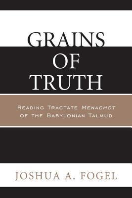 Grains of Truth: Reading Tractate Menachot of the Babylonian Talmud  by  Joshua A Fogel