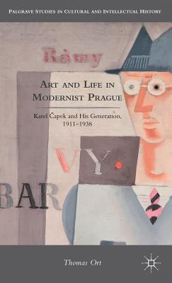 Art and Life in Modernist Prague: Karel ?Apek and His Generation, 1911-1938  by  Thomas Ort