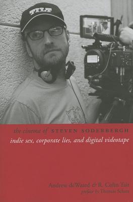 Cinema of Steven Soderbergh: Indie Sex, Corporate Lies, and Digital Videotape  by  R Colin