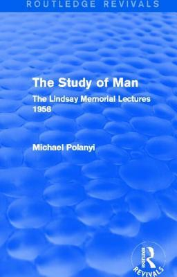 Study of Man: The Lindsay Memorial Lectures 1958, The: The Lindsay Memorial Lectures 1958 Michael Polanyi