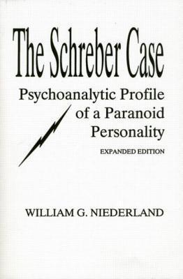 Schreber Case: Psychoanalytic Profile of a Paranoid Personality  by  William G Niederland
