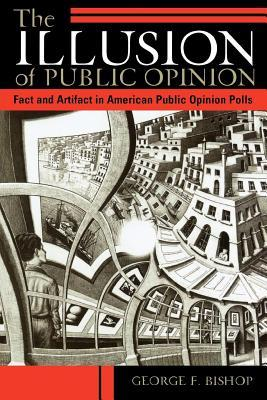 Illusion of Public Opinion: Fact and Artifact in American Public Opinion Polls  by  George F Bishop