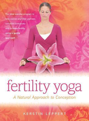 Fertility Yoga: A Natural Approach to Conception  by  Kerstin Leppert