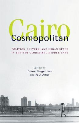 Cairo Cosmopolitan: Politics, Culture, and Urban Space in the New Globalized Middle East Diane Singerman