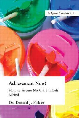 Achievement Now!: How to Assure No Child Is Left Behind Donald Fielder