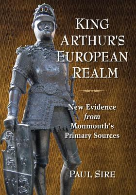 King Arthurs European Realm: New Evidence from Monmouths Primary Sources Paul Sire