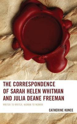 Correspondence of Sarah Helen Whitman and Julia Deane Freeman: Writer to Writer, Woman to Woman Catherine Kunce