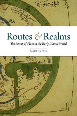 Routes and Realms: The Power of Place in the Early Islamic World  by  Zayde Antrim