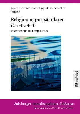 Religion in Postsakularer Gesellschaft: Interdisziplinare Perspektiven Franz Gmainer-Pranzl