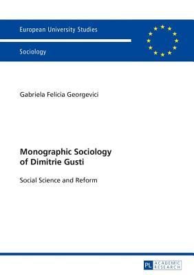 Monographic Sociology of Dimitrie Gusti: Social Science and Reform Gabriela Felicia Georgevici