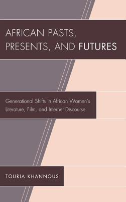 African Pasts, Presents, and Futures: Generational Shifts in African Womens Literature, Film, and Internet Discourse Touria Khannous
