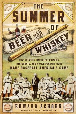 Summer of Beer and Whiskey: How Brewers, Barkeeps, Rowdies, Immigrants, and a Wild Pennant Fight Made Baseball Americas Game  by  Edward Achorn