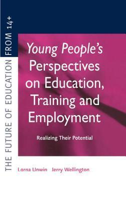 Young Peoples Perspectives on Education, Training and Employment: Realising Their Potential  by  Lorna (D Unwin