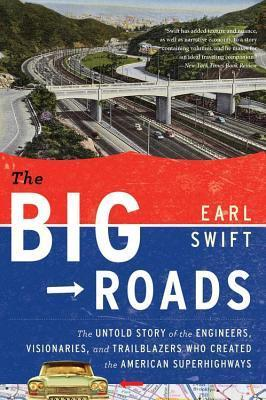 Big Roads, The: The Untold Story of the Engineers, Visionaries, and Trailblazers Who Created the American Superhighw  by  Earl Swift