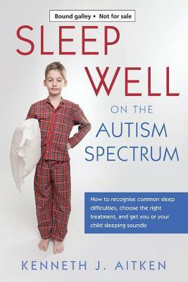 Sleep Well on the Autism Spectrum: How to Recognise Common Sleep Difficulties, Choose the Right Treatment, and Get You or Your Child Sleeping Soundly  by  Kenneth Aitken