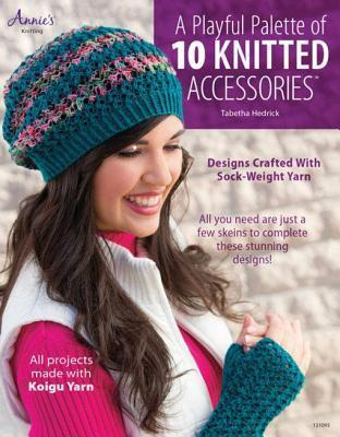 Playful Palette of 10 Knitted Accessories: Designs Crafted with Sock-Weight Yarn  by  Tabetha Hedrick