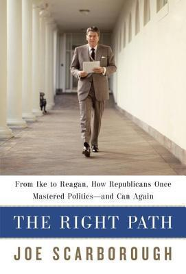 Right Path: From Ike to Reagan, How Republicans Once Mastered Politics--And Can Again  by  Joe Scarborough