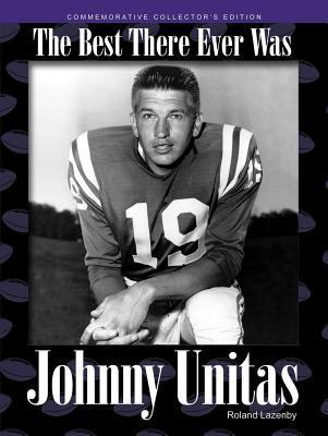 Johnny Unitas: The Best There Ever Was  by  Roland Lazenby