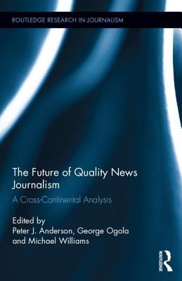 Future of Quality News Journalism: A Cross-Continental Analysis, The: A Cross-Continental Analysis Peter J. Anderson