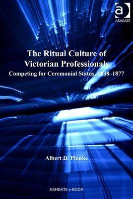 The Ritual Culture of Victorian Professionals: Competing for Ceremonial Status, 1838-1877  by  Albert D. Pionke
