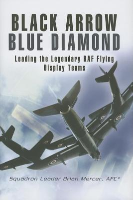 Black Arrows Blue Diamond: Leading the Legendary RAF Flying Display Teams  by  Brian Mercer