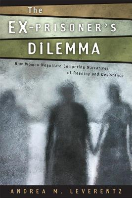 Ex-Prisoners Dilemma: How Women Negotiate Competing Narratives of Reentry and Desistance  by  Andrea M. Leverentz