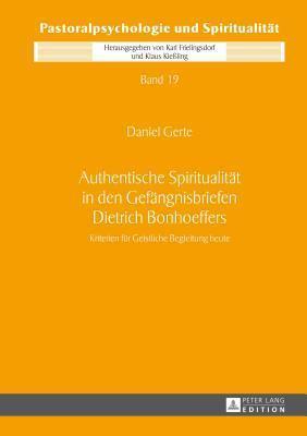 Authentische Spiritualitat in Den Gefangnisbriefen Dietrich Bonhoeffers: Kriterien Fur Geistliche Begleitung Heute Daniel Gerte