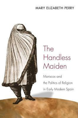 Handless Maiden: Moriscos and the Politics of Religion in Early Modern Spain  by  Mary Elizabeth Perry