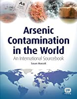 Arsenic Contamination in the World: An International Sourcebook  by  Susan Murcott