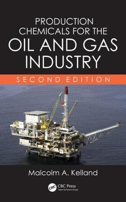 Production Chemicals for the Oil and Gas Industry, Second Edition Malcolm A Kelland