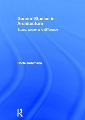 Gender Studies in Architecture: Space, Power and Difference: Space, Power and Difference  by  Dörte Kuhlmann