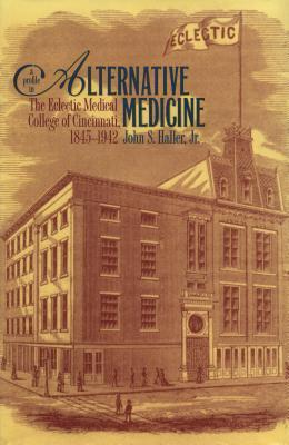 Profile in Alternative Medicine: The Eclectic Medical College of Cincinnati, 1845-1942 John S Haller Jr
