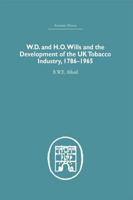 W.D. & H.O. Wills and the Development of the UK Tobacco Industry: 1786-1965 B W E Alford