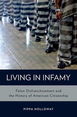 Living in Infamy: Felon Disfranchisement and the History of American Citizenship  by  Pippa Holloway