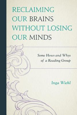 Reclaiming Our Brains Without Losing Our Minds: Some Hows and Whys of a Reading Group  by  Inga Wiehl