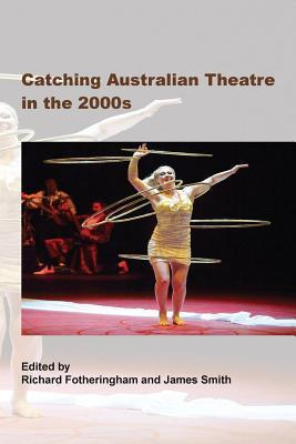 Catching Australian Theatre in the 2000s Richard Fotheringham