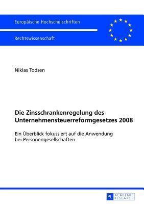 Die Zinsschrankenregelung Des Unternehmensteuerreformgesetzes 2008: Ein Uberblick Fokussiert Auf Die Anwendung Bei Personengesellschaften  by  Niklas Todsen