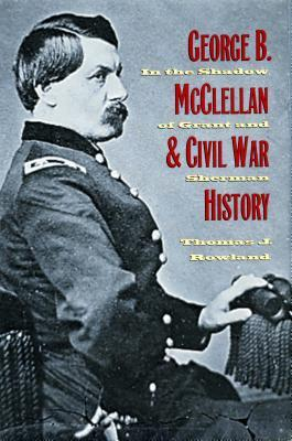 George B. McClellan and Civil War History: In the Shadow of Grant and Sherman  by  Thomas J. Rowland