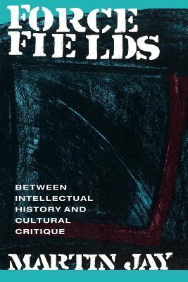 Force Fields: Between Intellectual History and Cultural Critique Martin Jay