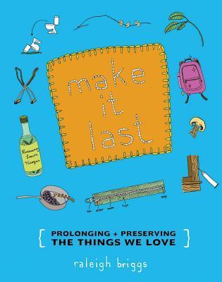 Make It Last: Prolonging + Preserving the Things We Love  by  Raleigh Briggs
