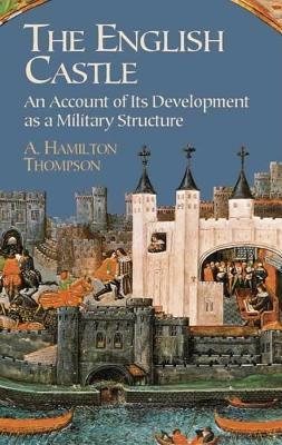 The English Castle: An Account of Its Development as a Military Structure A Hamilton Thompson