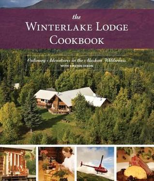 Winterlake Lodge Cookbook: Culinary Adventures in the Alaskan Wilderness Kirston Dixon