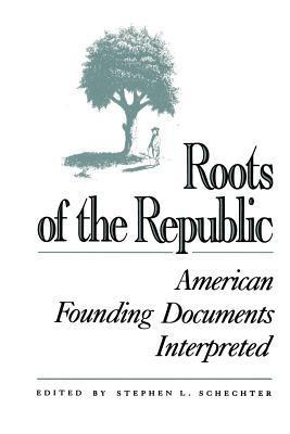 Roots of the Republic: American Founding Documents Interpreted Stephen L. Schechter