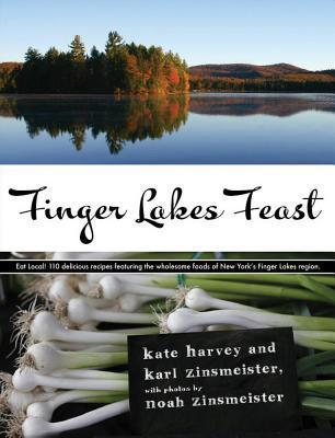 Finger Lakes Feast: 110 Delicious Recipes from New Yorks Hotspot for Wholesome Local Foods Kate Harvey