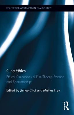 Cine-Ethics: Ethical Dimensions of Film Theory, Practice and Spectatorship: Ethical Dimensions of Film Theory, Practice, and Spectatorship  by  Jinhee Choi