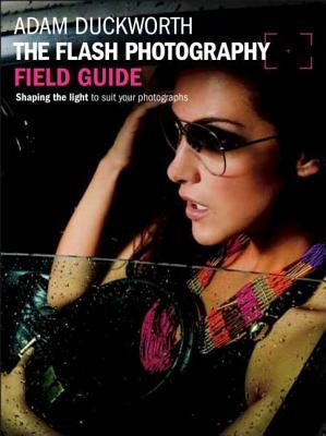 Flash Photography Field Guide: Shaping the Light to Suit Your Photographs  by  Adam Duckworth