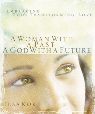 Woman with a Pastgod with a Future: Embracing Gods Transforming Love  by  Elsa Kok
