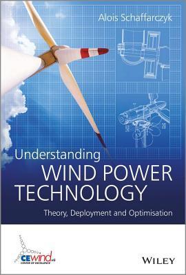Understanding Wind Power Technology: Theory, Deployment and Optimisation  by  Alois Schaffarczyk