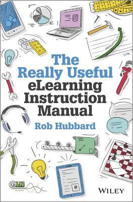 Really Useful Elearning Instruction Manual: Your Toolkit for Putting Elearning Into Practice  by  Rob Hubbard